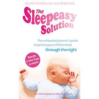 The Sleepeasy Solution - The Exhausted Parent's Guide to Getting Your