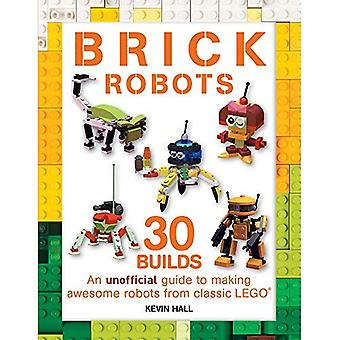 Brick Robots: 30 Builds: An Unofficial Guide to Making Awesome Robots from Classic Lego (Brick Builds)
