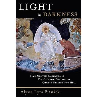 Light in Darkness Hans Urs Von Balthasar and the Catholic Doctrine of Christs Descent Into Hell by Pitstick & Alyssa Lyra