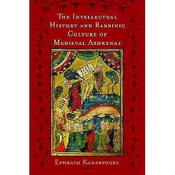 Intellectual History and Rabbinic Culture of Medieval Ashkenaz The by Kanarfogel & Ephraim
