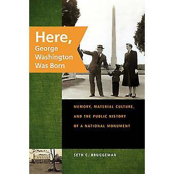 Hier werd George Washington geheugen materiële cultuur en de openbare geschiedenis van een Nationaal Monument geboren door Bruggeman & Seth C.