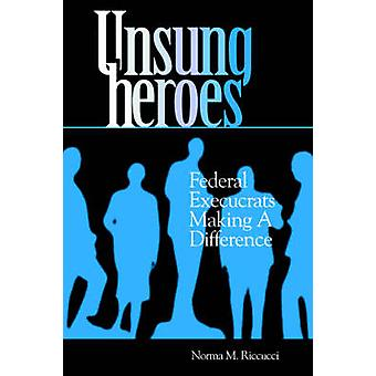 Unsung Heroes Federal Execucrats Making a Difference by Riccucci & Norma M.