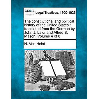 The constitutional and political history of the United States  translated from the German by John J. Lalor and Alfred B. Mason. Volume 4 of 8 by Von Holst & H.