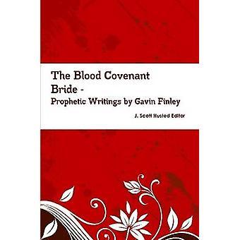 The Blood Covenant Bride  Prophetic Writings by Gavin Finley MD by J. Scott Husted Editor & Gavin Finley MD