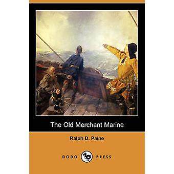 The Old Merchant Marine A Chronicle of American Ships and Sailors Dodo Press by Paine & Ralph D.