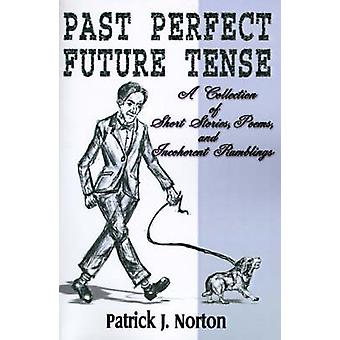 Past Perfect Future Tense A Collection of Short Stories Poems and Incoherent Ramblings by Norton & Patrick J.