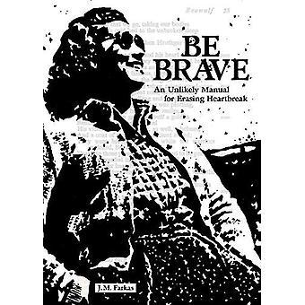Be Brave - An Unlikely Manual for Erasing Heartbreak by J M Farkas - 9