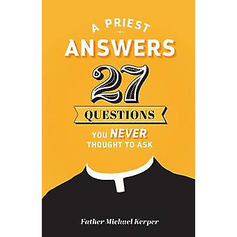 A Priest Answers 27 Questions You Never Thought to Ask by Fr Michael