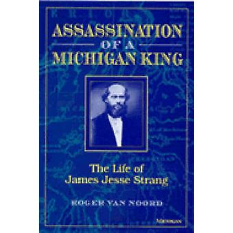 Assassination of a Michigan King - The Life of James Jesse Strang by R