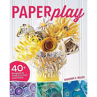 Paperplay - 40 + projets à pli - Cut - Curl et plus par Shannon Mill