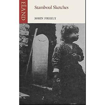 Stamboul Sketches - Encounters in Old Istanbul by John Freely - 978178