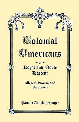 Colonial Americans of Royal  Noble Descent Alleged Proven and Disproven by Scherzinger & Patricia Ann