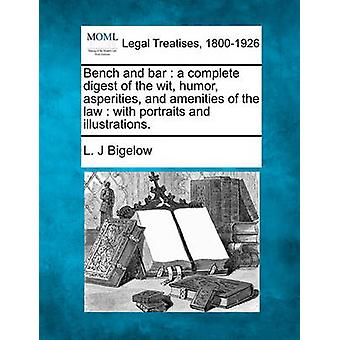 Bench and bar  a complete digest of the wit humor asperities and amenities of the law  with portraits and illustrations. by Bigelow & L. J