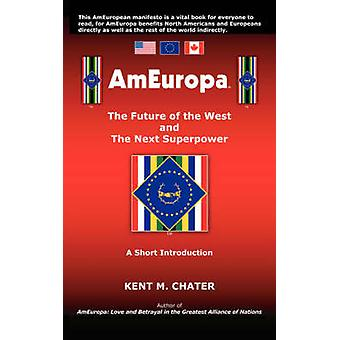 Ameuropa The Future of the West and the Next Superpower by Chater & Kent M.