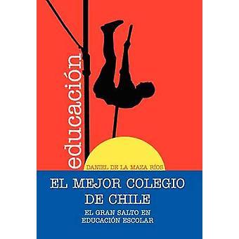 EL  MEJOR  COLEGIO  DE  CHILE. El gran salto en educacin escolar. by de la Maza Ros & Daniel
