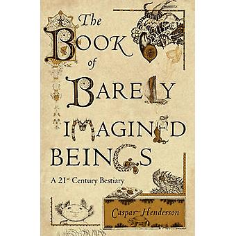 The Book of Barely Imagined Beings - A 21st Century Bestiary by Caspar