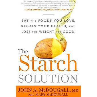 The Starch Solution - Eat the Foods You Love - Regain Your Health - an