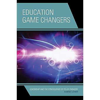 Education Game Changers: Leadership and the Consequence of Policy Paradox (Paperback) by Starr Karen E.