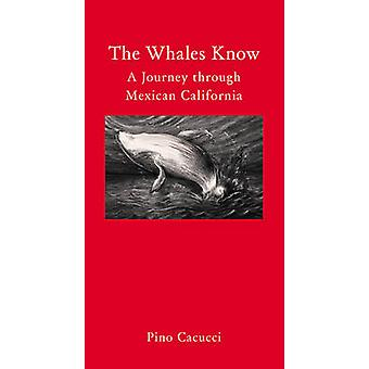 The Whales Know - A Journey Through Mexican California by Pino Cacucci
