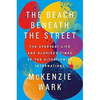 The Beach Beneath the Street - The Everyday Life and Glorious Times of