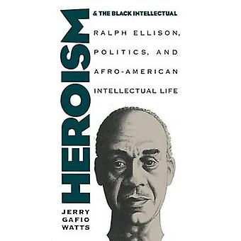 Heroism and the Black Intellectual - Ralph Ellison - Politics - and Af