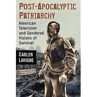 Post-Apocalyptic Patriarchy: American Television and Gendered Visions of Survival