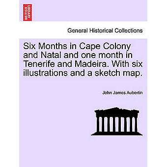 Six Months in Cape Colony and Natal and one month in Tenerife and Madeira. With six illustrations and a sketch map. by Aubertin & John James