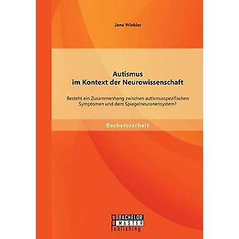 Autismus Im Kontext Der Neurowissenschaft Besteht Ein Zusammenhang Zwischen Autismusspezifischen Symptomen Und Dem Spiegelneuronensystem von Winkler & Jana