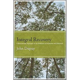 Integral Recovery - A Revolutionary Approach to the Treatment of Alcoh