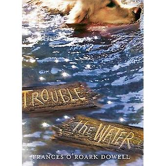 Trouble the Water by Frances O'Roark Dowell - 9781481424639 Book