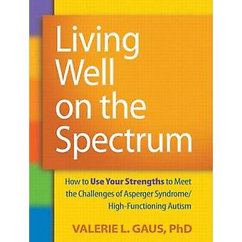 Living Well on the Spectrum - How to Use Your Strengths to Meet the Ch
