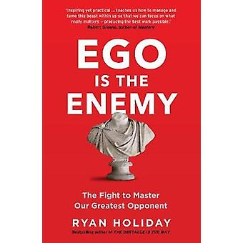 Ego is the Enemy - The Fight to Master Our Greatest Opponent by Ryan H