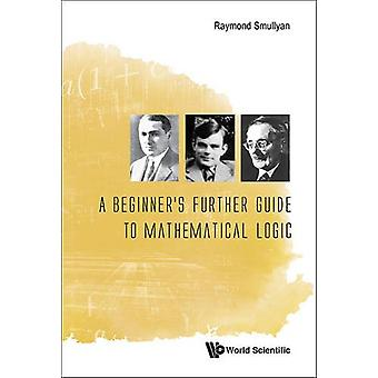 Beginner's Further Guide To Mathematical Logic - A by Raymond M. Smul