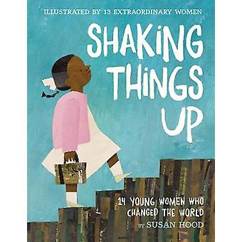 Shaking Things Up - 14 Young Women Who Changed the World by Susan Hood