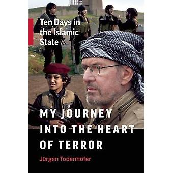 My Journey into the Heart of Terror - Ten Days in the Islamic State by