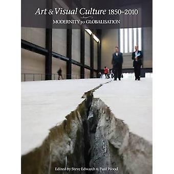 Art & Visual Culture 1850 - 2010 - Modernity to Globalisation by Steve