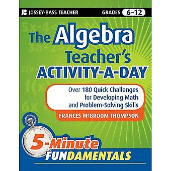 The Algebra Teachers Activity-a-Day, Grades 6-12: Over 180 Quick Challenges for Developing Math and Problem-Solving Skills