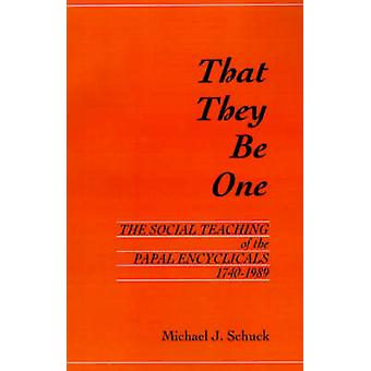 That They Be One The Social Teaching of the Papal Encyclicals 17401989 by Schuck & Michael