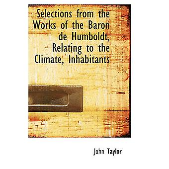 Selections from the Works of the Baron de Humboldt Relating to the Climate Inhabitants by Taylor & John