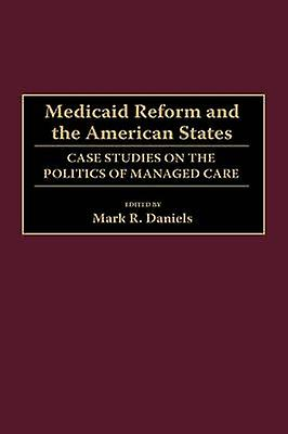 Medicaid Reform and the American States Case Studies on the Politics of Managed voituree by Daniels & Mark R.