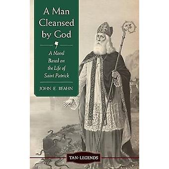 A Man Cleansed by God A Novel Based on the Life of Saint Patrick by Beahn & John Edward