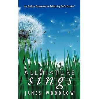 All Nature Sings An Outdoor Companion for Celebrating Gods Creation by Woodrow & James