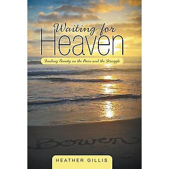 Waiting for Heaven Finding Beauty in the Pain and the Struggle by Gillis & Heather