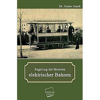 Regelung Der Motoren Elektrischer Bahnen by Rasch & Dr Gustav