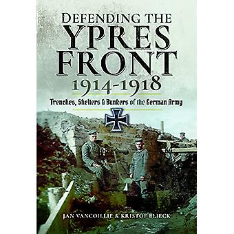 Defending the Ypres Front 1914 - 1918 - Trenches - Shelters and Bunker