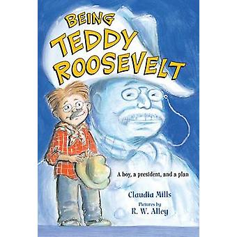 Being Teddy Roosevelt by Claudia Mills - R W Alley - 9780312640187 Bo