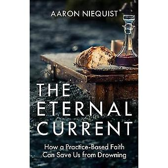 The Eternal Current - How a Practice-Based Faith Can Save Us from Drow