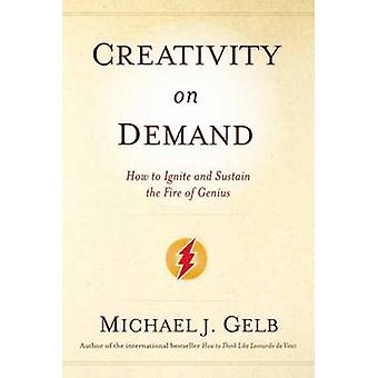 Creativity on Demand - How to Ignite and Sustain the Fire of Genius by
