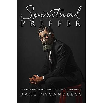 Spiritual Prepper - Tapping Into Overlooked Prophecies to Prepare You