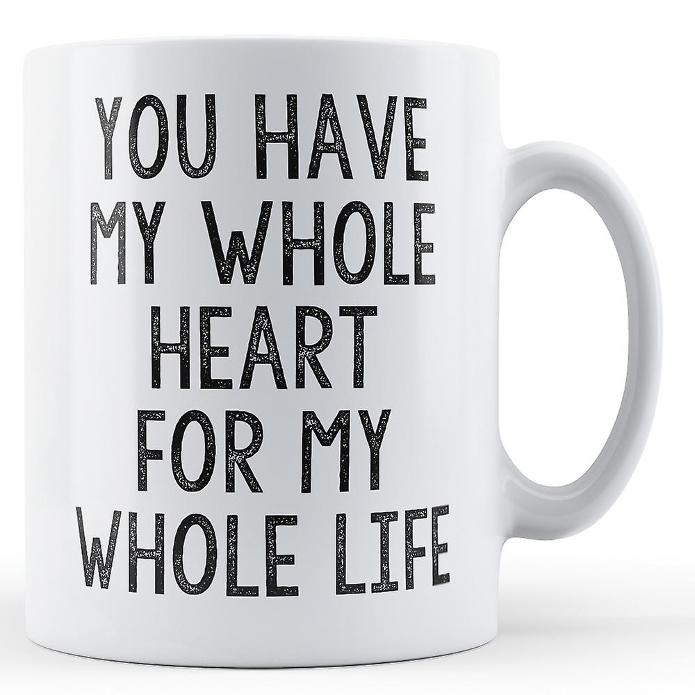 You Have My Whole Heart For My Whole Life - Printed Mug